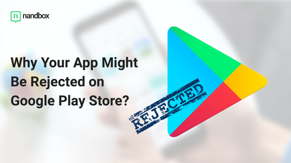 Top Reasons Why Your App Might Be Rejected on Google Play Store (and how to solve them)